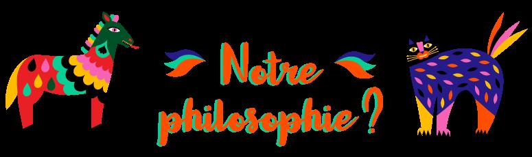Notre philosophie ?